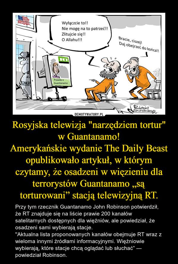 """Rosyjska telewizja """"narzędziem tortur"""" w Guantanamo!Amerykańskie wydanie The Daily Beast opublikowało artykuł, w którym czytamy, że osadzeni w więzieniu dla terrorystów Guantanamo """"są torturowani"""" stacją telewizyjną RT. – Przy tym rzecznik Guantanamo John Robinson potwierdził, że RT znajduje się na liście prawie 200 kanałów satelitarnych dostępnych dla więźniów, ale powiedział, że osadzeni sami wybierają stacje. ''Aktualna lista proponowanych kanałów obejmuje RT wraz z wieloma innymi źródłami informacyjnymi. Więźniowie wybierają, które stacje chcą oglądać lub słuchać"""" — powiedział Robinson."""