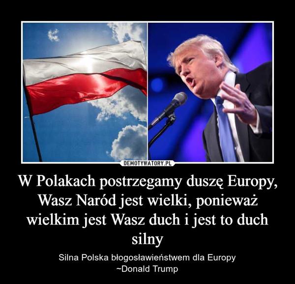 W Polakach postrzegamy duszę Europy, Wasz Naród jest wielki, ponieważ wielkim jest Wasz duch i jest to duch silny – Silna Polska błogosławieństwem dla Europy~Donald Trump