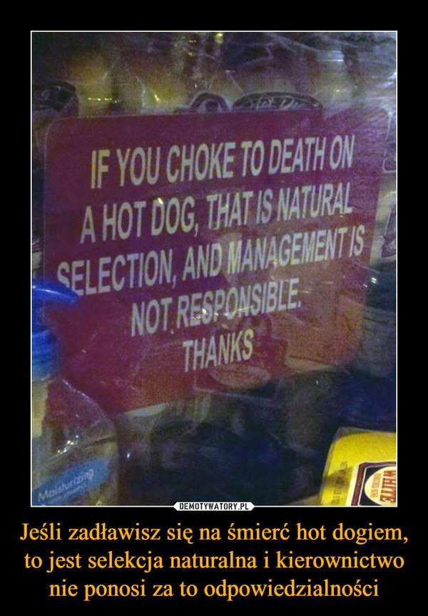 Jeśli zadławisz się na śmierć hot dogiem, to jest selekcja naturalna i kierownictwo nie ponosi za to odpowiedzialności –  if you choke to death on a hot dog, that is natural selection, and management is not responsiblethanks