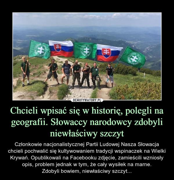 Chcieli wpisać się w historię, polegli na geografii. Słowaccy narodowcy zdobyli niewłaściwy szczyt – Członkowie nacjonalistycznej Partii Ludowej Nasza Słowacja chcieli pochwalić się kultywowaniem tradycji wspinaczek na Wielki Krywań. Opublikowali na Facebooku zdjęcie, zamieścili wzniosły opis, problem jednak w tym, że cały wysiłek na marne.Zdobyli bowiem, niewłaściwy szczyt...