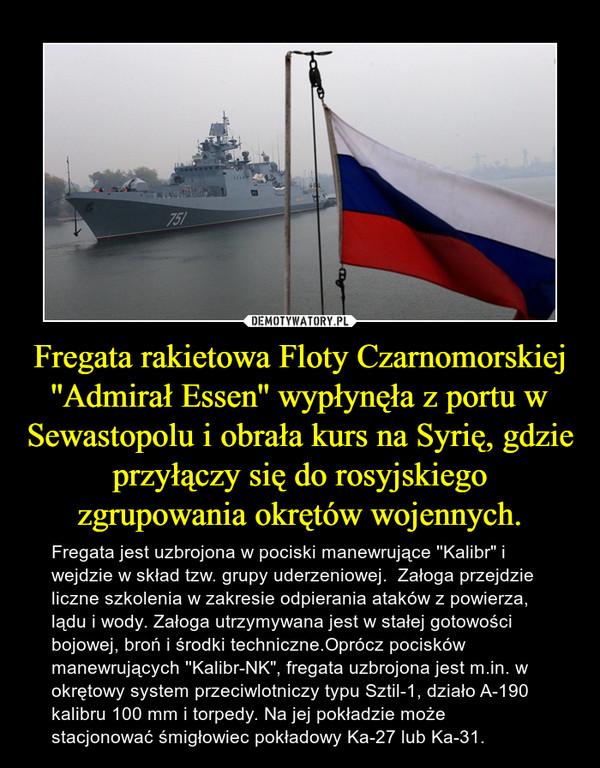 """Fregata rakietowa Floty Czarnomorskiej ''Admirał Essen'' wypłynęła z portu w Sewastopolu i obrała kurs na Syrię, gdzie przyłączy się do rosyjskiego zgrupowania okrętów wojennych. – Fregata jest uzbrojona w pociski manewrujące ''Kalibr"""" i wejdzie w skład tzw. grupy uderzeniowej.  Załoga przejdzie liczne szkolenia w zakresie odpierania ataków z powierza, lądu i wody. Załoga utrzymywana jest w stałej gotowości bojowej, broń i środki techniczne.Oprócz pocisków manewrujących ''Kalibr-NK"""", fregata uzbrojona jest m.in. w okrętowy system przeciwlotniczy typu Sztil-1, działo A-190 kalibru 100 mm i torpedy. Na jej pokładzie może stacjonować śmigłowiec pokładowy Ka-27 lub Ka-31."""