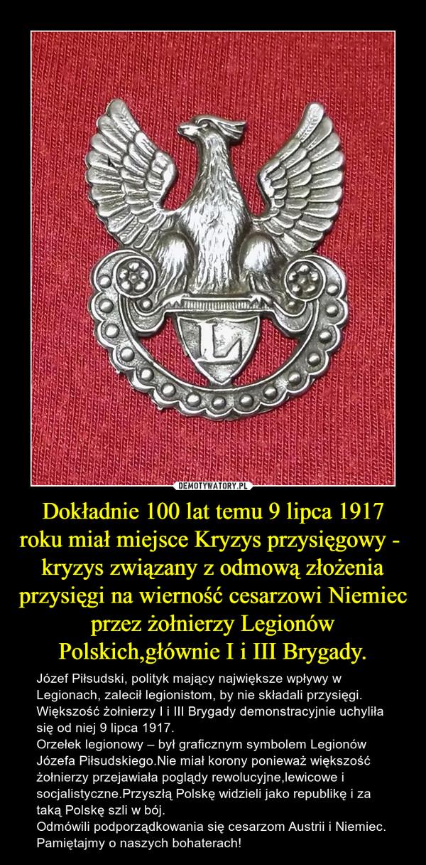 Dokładnie 100 lat temu 9 lipca 1917 roku miał miejsce Kryzys przysięgowy -   kryzys związany z odmową złożenia przysięgi na wierność cesarzowi Niemiec przez żołnierzy Legionów Polskich,głównie I i III Brygady. – Józef Piłsudski, polityk mający największe wpływy w Legionach, zalecił legionistom, by nie składali przysięgi. Większość żołnierzy I i III Brygady demonstracyjnie uchyliła się od niej 9 lipca 1917.  Orzełek legionowy – był graficznym symbolem Legionów Józefa Piłsudskiego.Nie miał korony ponieważ większość żołnierzy przejawiała poglądy rewolucyjne,lewicowe i socjalistyczne.Przyszłą Polskę widzieli jako republikę i za taką Polskę szli w bój.Odmówili podporządkowania się cesarzom Austrii i Niemiec.Pamiętajmy o naszych bohaterach!