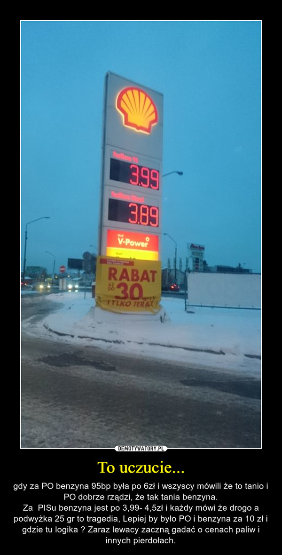 To uczucie... – gdy za PO benzyna 95bp była po 6zł i wszyscy mówili że to tanio i PO dobrze rządzi, że tak tania benzyna.Za  PISu benzyna jest po 3,99- 4,5zł i każdy mówi że drogo a podwyżka 25 gr to tragedia, Lepiej by było PO i benzyna za 10 zł i gdzie tu logika ? Zaraz lewacy zaczną gadać o cenach paliw i innych pierdołach.