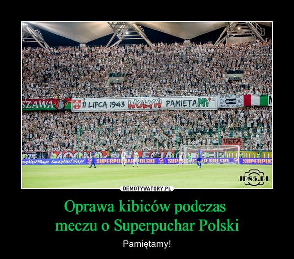 Oprawa kibiców podczas meczu o Superpuchar Polski – Pamiętamy! 11 lipca 1943 Wołyń Pamiętamy