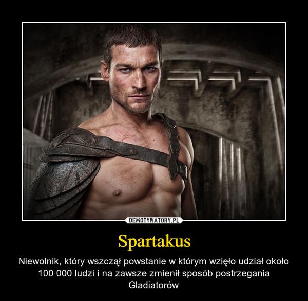 Spartakus – Niewolnik, który wszczął powstanie w którym wzięło udział około 100 000 ludzi i na zawsze zmienił sposób postrzegania Gladiatorów