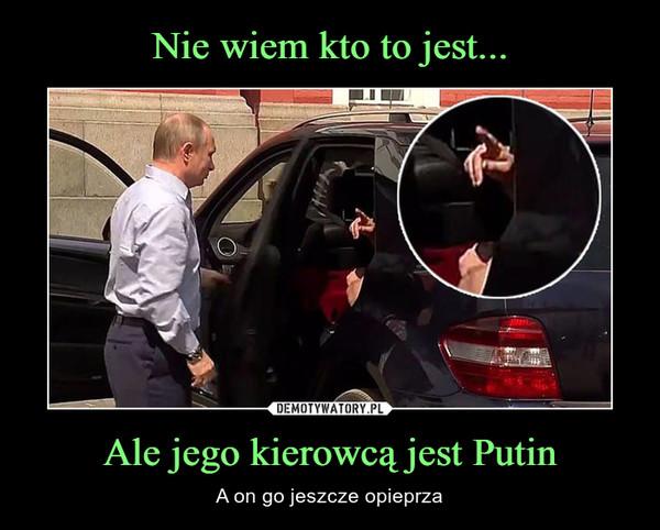 Ale jego kierowcą jest Putin – A on go jeszcze opieprza