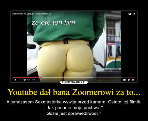 """Youtube dał bana Zoomerowi za to... – A tymczasem Sexmasterka wywija przed kamerą. Ostatni jej filmik: ,,Jak pachnie moja pochwa?""""Gdzie jest sprawiedliwość?"""