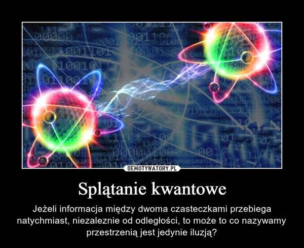Splątanie kwantowe – Jeżeli informacja między dwoma czasteczkami przebiega natychmiast, niezaleznie od odległości, to może to co nazywamy przestrzenią jest jedynie iluzją?