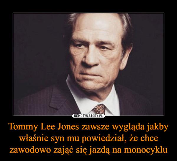 Tommy Lee Jones zawsze wygląda jakby właśnie syn mu powiedział, że chce zawodowo zająć się jazdą na monocyklu –
