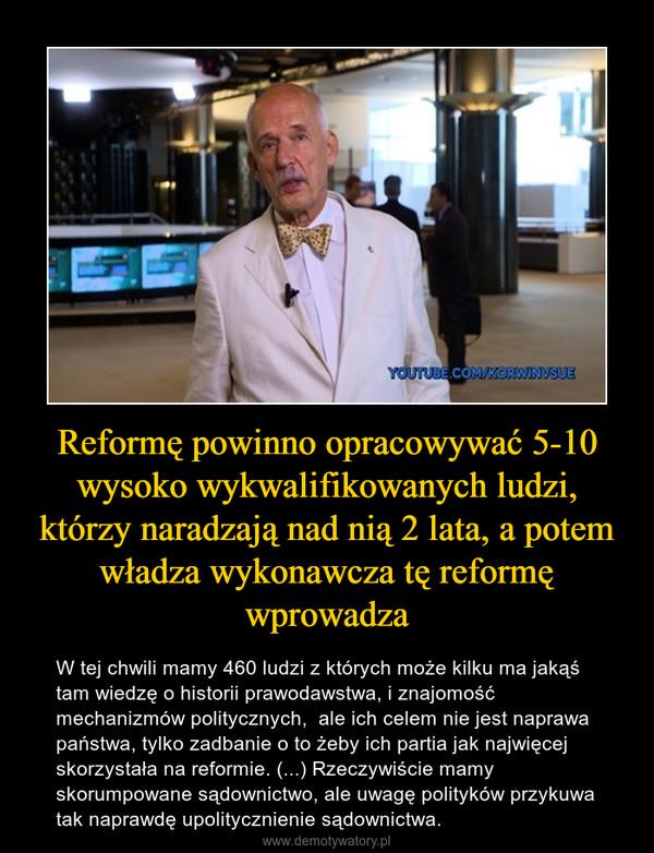 Reformę powinno opracowywać 5-10 wysoko wykwalifikowanych ludzi, którzy naradzają nad nią 2 lata, a potem władza wykonawcza tę reformę wprowadza – W tej chwili mamy 460 ludzi z których może kilku ma jakąś tam wiedzę o historii prawodawstwa, i znajomość mechanizmów politycznych,  ale ich celem nie jest naprawa państwa, tylko zadbanie o to żeby ich partia jak najwięcej skorzystała na reformie. (...) Rzeczywiście mamy skorumpowane sądownictwo, ale uwagę polityków przykuwa tak naprawdę upolitycznienie sądownictwa.