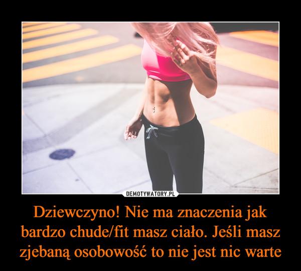 Dziewczyno! Nie ma znaczenia jak bardzo chude/fit masz ciało. Jeśli masz zjebaną osobowość to nie jest nic warte –