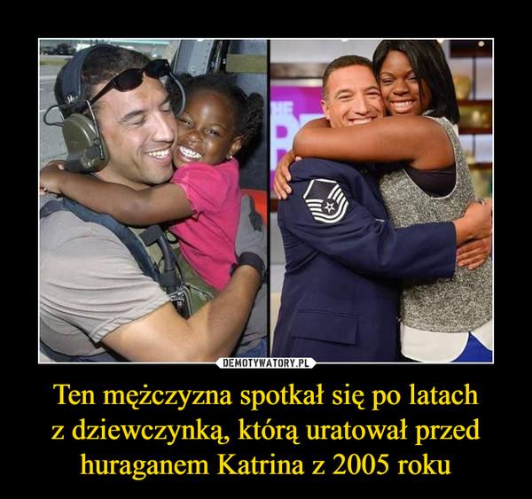 Ten mężczyzna spotkał się po latachz dziewczynką, którą uratował przed huraganem Katrina z 2005 roku –