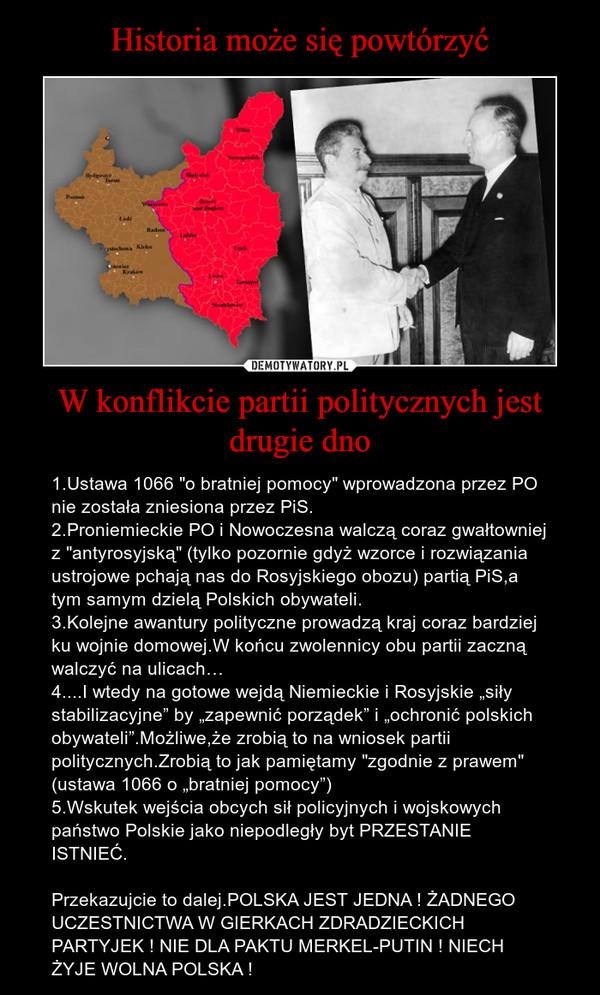 """W konflikcie partii politycznych jest drugie dno – 1.Ustawa 1066 """"o bratniej pomocy"""" wprowadzona przez PO nie została zniesiona przez PiS.2.Proniemieckie PO i Nowoczesna walczą coraz gwałtowniej z """"antyrosyjską"""" (tylko pozornie gdyż wzorce i rozwiązania ustrojowe pchają nas do Rosyjskiego obozu) partią PiS,a tym samym dzielą Polskich obywateli.3.Kolejne awantury polityczne prowadzą kraj coraz bardziej ku wojnie domowej.W końcu zwolennicy obu partii zaczną walczyć na ulicach…4....I wtedy na gotowe wejdą Niemieckie i Rosyjskie """"siły stabilizacyjne"""" by """"zapewnić porządek"""" i """"ochronić polskich obywateli"""".Możliwe,że zrobią to na wniosek partii politycznych.Zrobią to jak pamiętamy """"zgodnie z prawem"""" (ustawa 1066 o """"bratniej pomocy"""")5.Wskutek wejścia obcych sił policyjnych i wojskowych państwo Polskie jako niepodległy byt PRZESTANIE ISTNIEĆ.Przekazujcie to dalej.POLSKA JEST JEDNA ! ŻADNEGO UCZESTNICTWA W GIERKACH ZDRADZIECKICH PARTYJEK ! NIE DLA PAKTU MERKEL-PUTIN ! NIECH ŻYJE WOLNA POLSKA !"""