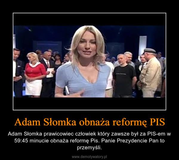Adam Słomka obnaża reformę PIS – Adam Słomka prawicowiec człowiek który zawsze był za PIS-em w 59:45 minucie obnaża reformę Pis. Panie Prezydencie Pan to przemyśli.