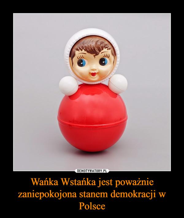 Wańka Wstańka jest poważnie zaniepokojona stanem demokracji w Polsce –