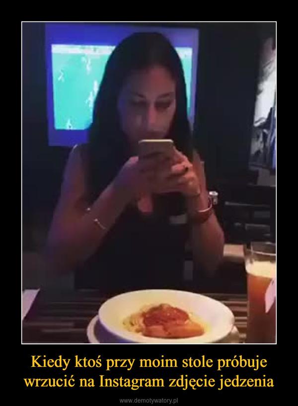 Kiedy ktoś przy moim stole próbuje wrzucić na Instagram zdjęcie jedzenia –