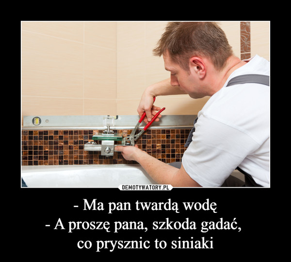 - Ma pan twardą wodę- A proszę pana, szkoda gadać, co prysznic to siniaki –