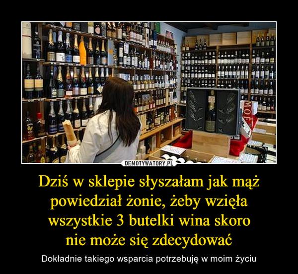 Dziś w sklepie słyszałam jak mąż powiedział żonie, żeby wzięławszystkie 3 butelki wina skoronie może się zdecydować – Dokładnie takiego wsparcia potrzebuję w moim życiu