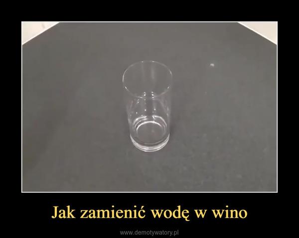 Jak zamienić wodę w wino –