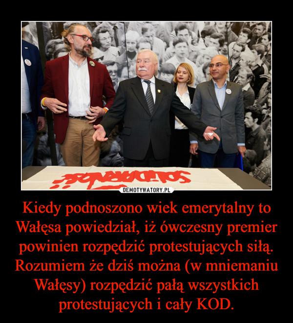 Kiedy podnoszono wiek emerytalny to Wałęsa powiedział, iż ówczesny premier powinien rozpędzić protestujących siłą. Rozumiem że dziś można (w mniemaniu Wałęsy) rozpędzić pałą wszystkich protestujących i cały KOD. –