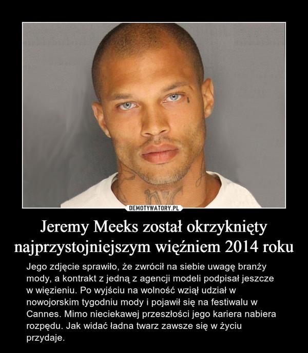 Jeremy Meeks został okrzyknięty najprzystojniejszym więźniem 2014 roku – Jego zdjęcie sprawiło, że zwrócił na siebie uwagę branży mody, a kontrakt z jedną z agencji modeli podpisał jeszcze w więzieniu. Po wyjściu na wolność wziął udział w nowojorskim tygodniu mody i pojawił się na festiwalu w Cannes. Mimo nieciekawej przeszłości jego kariera nabiera rozpędu. Jak widać ładna twarz zawsze się w życiu przydaje.