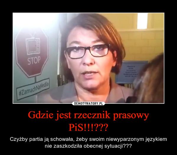 Gdzie jest rzecznik prasowy PiS!!!??? – Czyżby partia ją schowała, żeby swoim niewyparzonym językiem nie zaszkodziła obecnej sytuacji???