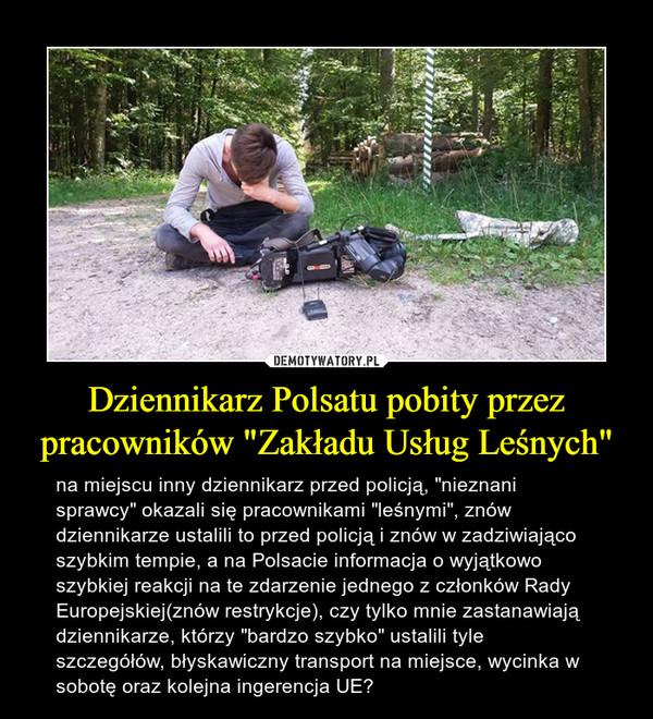 """Dziennikarz Polsatu pobity przez pracowników """"Zakładu Usług Leśnych"""" – na miejscu inny dziennikarz przed policją, """"nieznani sprawcy"""" okazali się pracownikami """"leśnymi"""", znów dziennikarze ustalili to przed policją i znów w zadziwiająco szybkim tempie, a na Polsacie informacja o wyjątkowo szybkiej reakcji na te zdarzenie jednego z członków Rady Europejskiej(znów restrykcje), czy tylko mnie zastanawiają dziennikarze, którzy """"bardzo szybko"""" ustalili tyle szczegółów, błyskawiczny transport na miejsce, wycinka w sobotę oraz kolejna ingerencja UE?"""