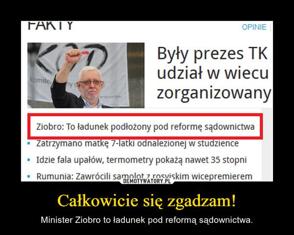 Całkowicie się zgadzam! – Minister Ziobro to ładunek pod reformą sądownictwa.