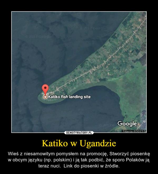 Katiko w Ugandzie – Wieś z niesamowitym pomysłem na promocję, Stworzyć piosenkę w obcym języku (np. polskim) i ją tak podbić, że sporo Polaków ją teraz nuci.  Link do piosenki w źródle.