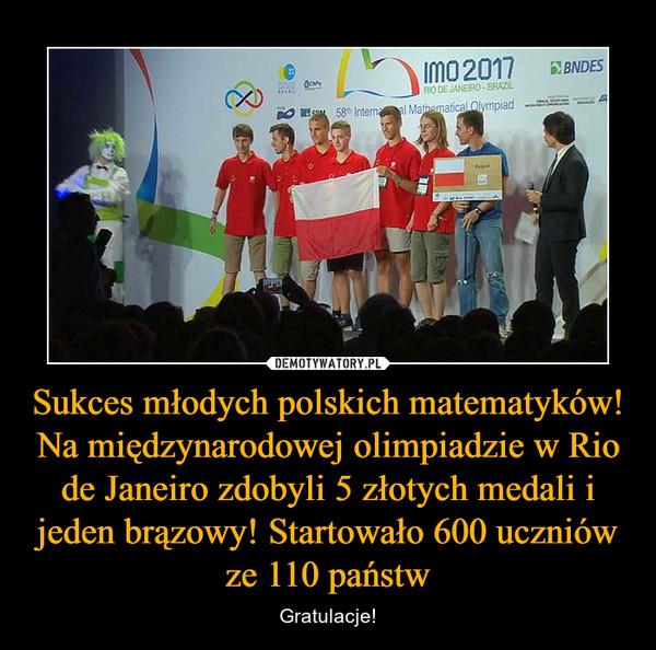 Sukces młodych polskich matematyków! Na międzynarodowej olimpiadzie w Rio de Janeiro zdobyli 5 złotych medali i jeden brązowy! Startowało 600 uczniów ze 110 państw – Gratulacje!