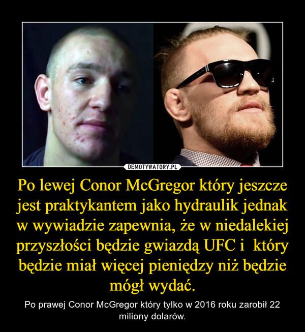 Po lewej Conor McGregor który jeszcze jest praktykantem jako hydraulik jednak w wywiadzie zapewnia, że w niedalekiej przyszłości będzie gwiazdą UFC i  który będzie miał więcej pieniędzy niż będzie mógł wydać. – Po prawej Conor McGregor który tylko w 2016 roku zarobił 22 miliony dolarów.