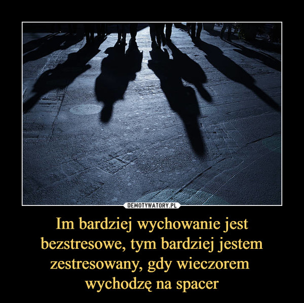 Im bardziej wychowanie jest bezstresowe, tym bardziej jestem zestresowany, gdy wieczorem wychodzę na spacer –