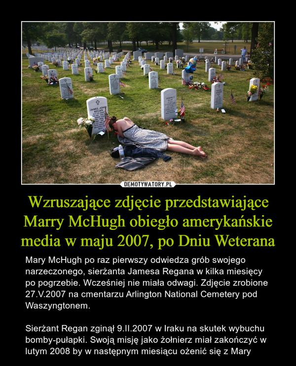 Wzruszające zdjęcie przedstawiające Marry McHugh obiegło amerykańskie media w maju 2007, po Dniu Weterana – Mary McHugh po raz pierwszy odwiedza grób swojego narzeczonego, sierżanta Jamesa Regana w kilka miesięcy po pogrzebie. Wcześniej nie miała odwagi. Zdjęcie zrobione 27.V.2007 na cmentarzu Arlington National Cemetery pod Waszyngtonem.Sierżant Regan zginął 9.II.2007 w Iraku na skutek wybuchu bomby-pułapki. Swoją misję jako żołnierz miał zakończyć w lutym 2008 by w następnym miesiącu ożenić się z Mary