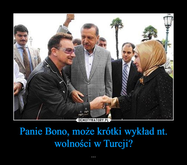 Panie Bono, może krótki wykład nt. wolności w Turcji? – ...