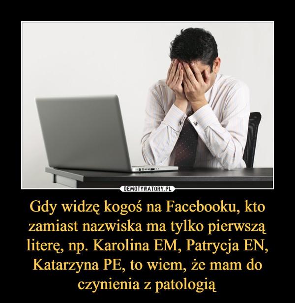 Gdy widzę kogoś na Facebooku, kto zamiast nazwiska ma tylko pierwszą literę, np. Karolina EM, Patrycja EN,Katarzyna PE, to wiem, że mam do czynienia z patologią –