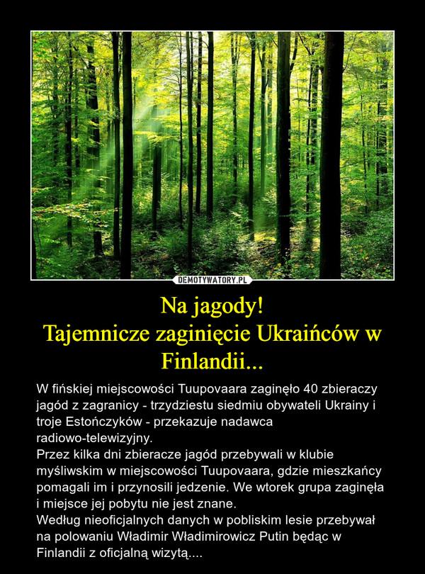 Na jagody!Tajemnicze zaginięcie Ukraińców w Finlandii... – W fińskiej miejscowości Tuupovaara zaginęło 40 zbieraczy jagód z zagranicy - trzydziestu siedmiu obywateli Ukrainy i troje Estończyków - przekazuje nadawca radiowo-telewizyjny.Przez kilka dni zbieracze jagód przebywali w klubie myśliwskim w miejscowości Tuupovaara, gdzie mieszkańcy pomagali im i przynosili jedzenie. We wtorek grupa zaginęła i miejsce jej pobytu nie jest znane.Według nieoficjalnych danych w pobliskim lesie przebywał na polowaniu Władimir Władimirowicz Putin będąc w Finlandii z oficjalną wizytą....