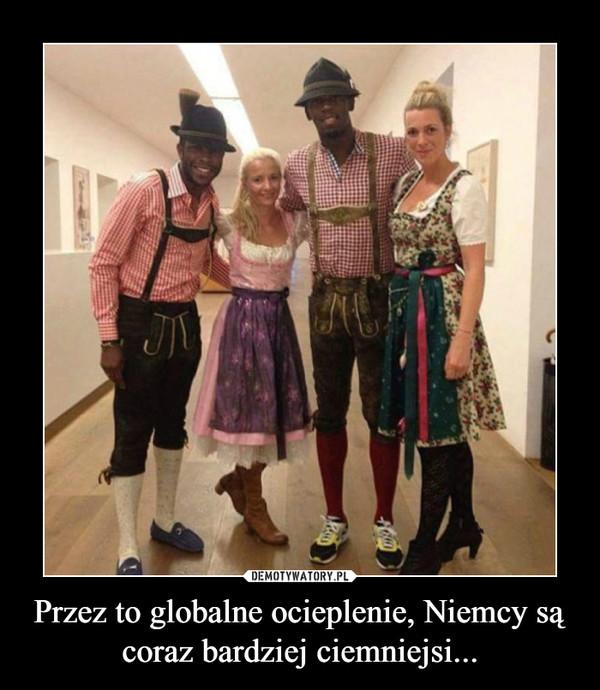 Przez to globalne ocieplenie, Niemcy są coraz bardziej ciemniejsi... –