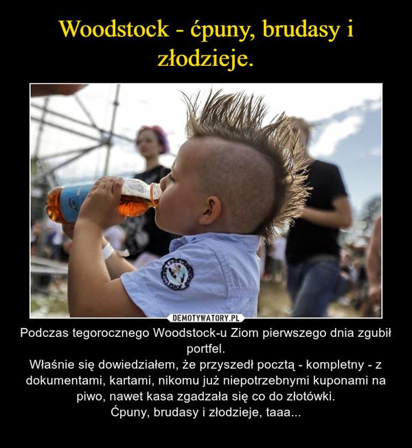 – Podczas tegorocznego Woodstock-u Ziom pierwszego dnia zgubił portfel.Właśnie się dowiedziałem, że przyszedł pocztą - kompletny - z dokumentami, kartami, nikomu już niepotrzebnymi kuponami na piwo, nawet kasa zgadzała się co do złotówki.Ćpuny, brudasy i złodzieje, taaa...