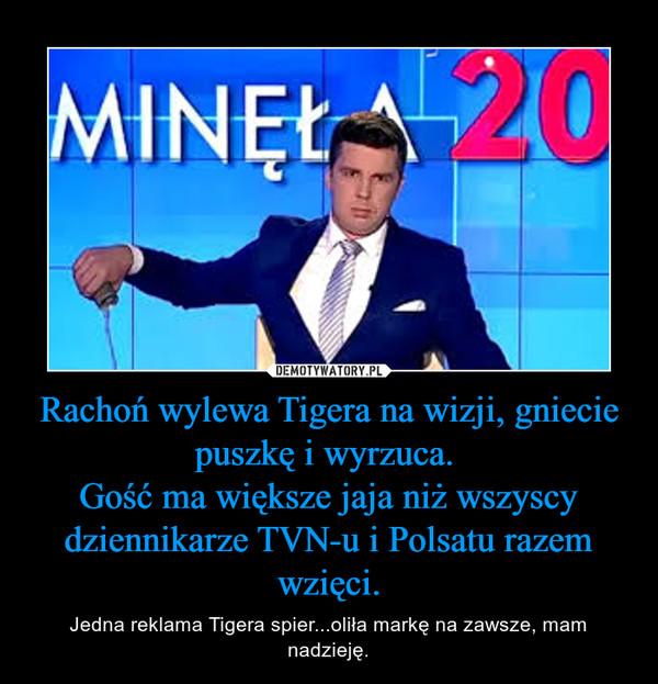 Rachoń wylewa Tigera na wizji, gniecie puszkę i wyrzuca. Gość ma większe jaja niż wszyscy dziennikarze TVN-u i Polsatu razem wzięci. – Jedna reklama Tigera spier...oliła markę na zawsze, mam nadzieję.