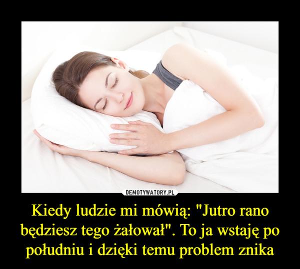 """Kiedy ludzie mi mówią: """"Jutro rano będziesz tego żałował"""". To ja wstaję po południu i dzięki temu problem znika –"""