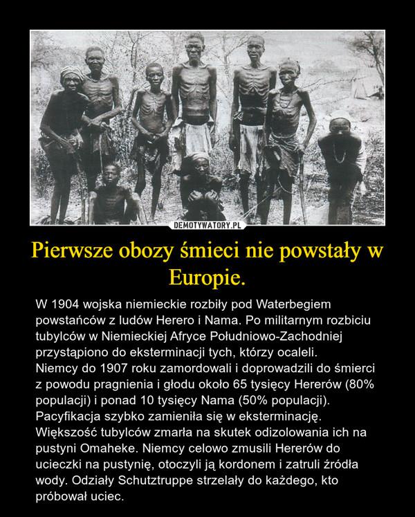 Pierwsze obozy śmieci nie powstały w Europie. – W 1904 wojska niemieckie rozbiły pod Waterbegiem powstańców z ludów Herero i Nama. Po militarnym rozbiciu tubylców w Niemieckiej Afryce Południowo-Zachodniej przystąpiono do eksterminacji tych, którzy ocaleli.Niemcy do 1907 roku zamordowali i doprowadzili do śmierci z powodu pragnienia i głodu około 65 tysięcy Hererów (80% populacji) i ponad 10 tysięcy Nama (50% populacji). Pacyfikacja szybko zamieniła się w eksterminację. Większość tubylców zmarła na skutek odizolowania ich na pustyni Omaheke. Niemcy celowo zmusili Hererów do ucieczki na pustynię, otoczyli ją kordonem i zatruli źródła wody. Odziały Schutztruppe strzelały do każdego, kto próbował uciec.