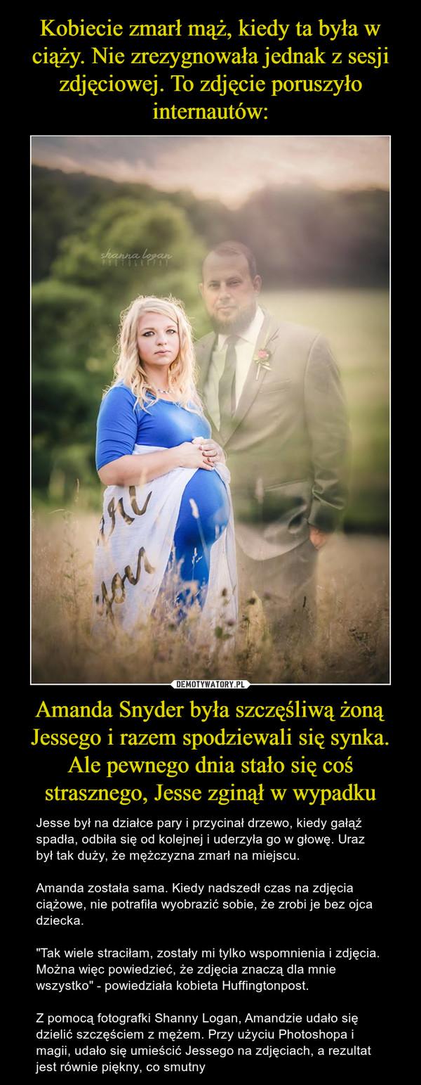 """Amanda Snyder była szczęśliwą żoną Jessego i razem spodziewali się synka. Ale pewnego dnia stało się coś strasznego, Jesse zginął w wypadku – Jesse był na działce pary i przycinał drzewo, kiedy gałąź spadła, odbiła się od kolejnej i uderzyła go w głowę. Uraz był tak duży, że mężczyzna zmarł na miejscu.Amanda została sama. Kiedy nadszedł czas na zdjęcia ciążowe, nie potrafiła wyobrazić sobie, że zrobi je bez ojca dziecka.""""Tak wiele straciłam, zostały mi tylko wspomnienia i zdjęcia. Można więc powiedzieć, że zdjęcia znaczą dla mnie wszystko"""" - powiedziała kobieta Huffingtonpost.Z pomocą fotografki Shanny Logan, Amandzie udało się dzielić szczęściem z mężem. Przy użyciu Photoshopa i magii, udało się umieścić Jessego na zdjęciach, a rezultat jest równie piękny, co smutny"""