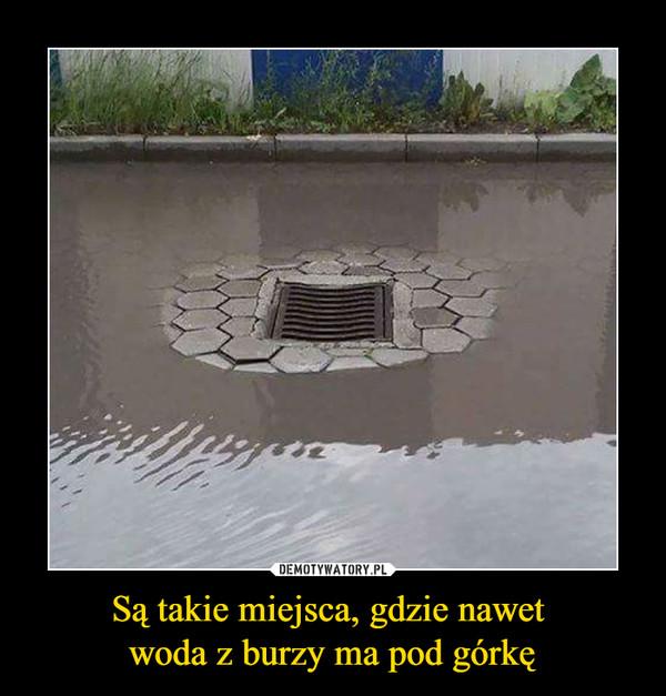 Są takie miejsca, gdzie nawet woda z burzy ma pod górkę –