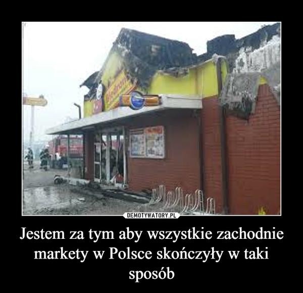 Jestem za tym aby wszystkie zachodnie markety w Polsce skończyły w taki sposób –