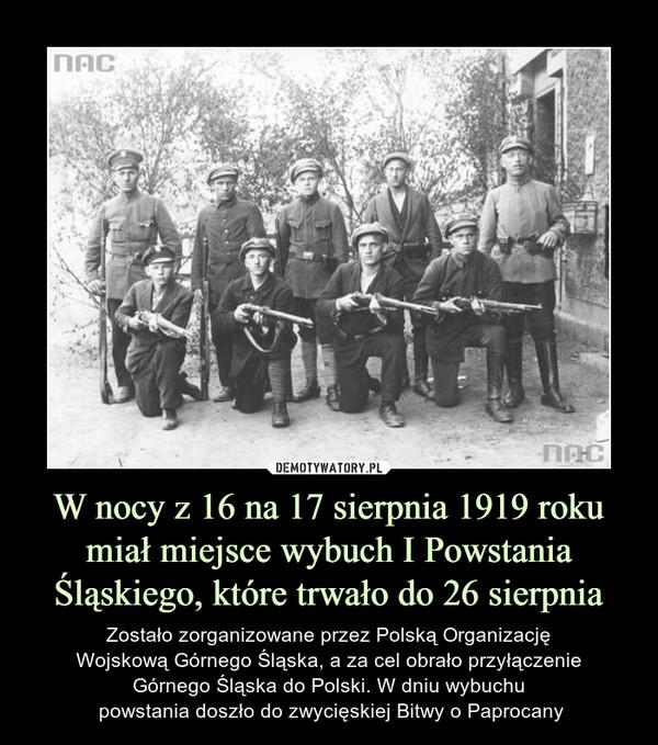 W nocy z 16 na 17 sierpnia 1919 roku miał miejsce wybuch I Powstania Śląskiego, które trwało do 26 sierpnia – Zostało zorganizowane przez Polską Organizację Wojskową Górnego Śląska, a za cel obrało przyłączenie Górnego Śląska do Polski. W dniu wybuchu powstania doszło do zwycięskiej Bitwy o Paprocany