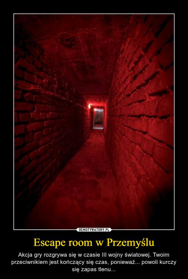 Escape room w Przemyślu – Akcja gry rozgrywa się w czasie III wojny światowej. Twoim przeciwnikiem jest kończący się czas, ponieważ... powoli kurczy się zapas tlenu...
