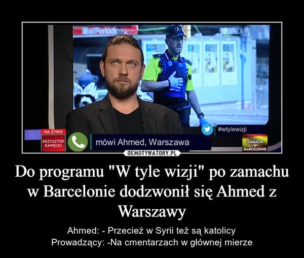 """Do programu """"W tyle wizji"""" po zamachu w Barcelonie dodzwonił się Ahmed z Warszawy – Ahmed: - Przecież w Syrii też są katolicyProwadzący: -Na cmentarzach w głównej mierze"""