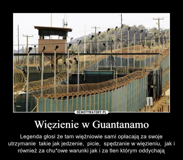 Więzienie w Guantanamo – Legenda głosi że tam więźniowie sami opłacają za swoje utrzymanie  takie jak jedzenie,  picie,  spędzanie w więzieniu,  jak i również za chu*owe warunki jak i za tlen którym oddychają