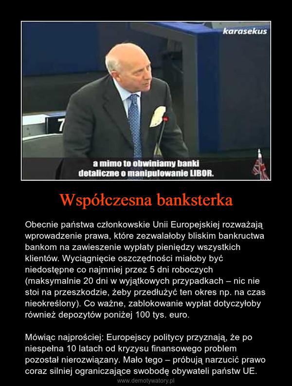 Współczesna banksterka – Obecnie państwa członkowskie Unii Europejskiej rozważają wprowadzenie prawa, które zezwalałoby bliskim bankructwa bankom na zawieszenie wypłaty pieniędzy wszystkich klientów. Wyciągnięcie oszczędności miałoby być niedostępne co najmniej przez 5 dni roboczych (maksymalnie 20 dni w wyjątkowych przypadkach – nic nie stoi na przeszkodzie, żeby przedłużyć ten okres np. na czas nieokreślony). Co ważne, zablokowanie wypłat dotyczyłoby również depozytów poniżej 100 tys. euro.Mówiąc najprościej: Europejscy politycy przyznają, że po niespełna 10 latach od kryzysu finansowego problem pozostał nierozwiązany. Mało tego – próbują narzucić prawo coraz silniej ograniczające swobodę obywateli państw UE.