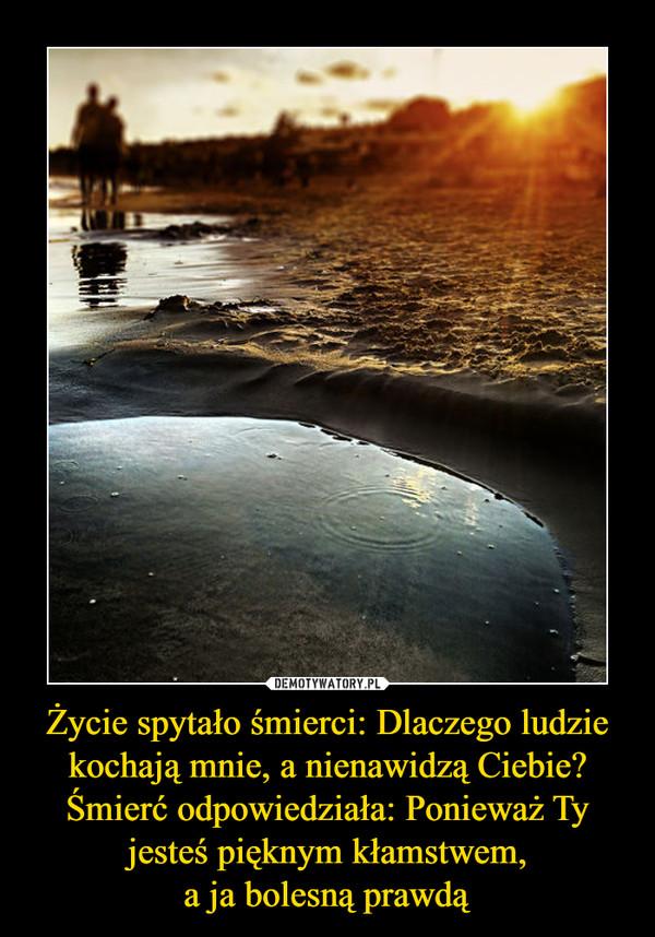 Życie spytało śmierci: Dlaczego ludzie kochają mnie, a nienawidzą Ciebie? Śmierć odpowiedziała: Ponieważ Ty jesteś pięknym kłamstwem, a ja bolesną prawdą